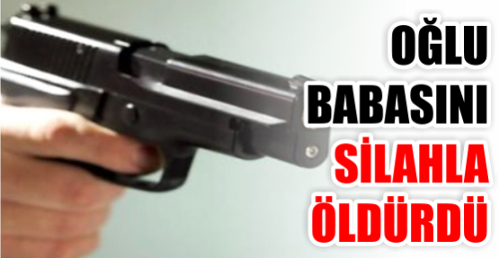 Acı kader … Babasını silahla öldürdü