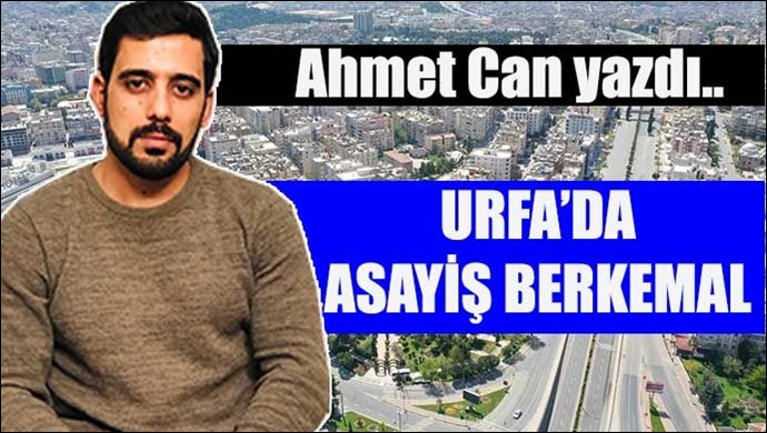 Ahmet Can yazdı: Dikkat! Urfa'da asayiş berkemal