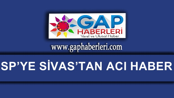 Saadet Parti'ye Sivas'tan acı haber