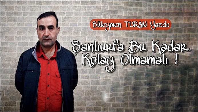 Süleyman Turan Yazdı: Urfa'da Bu Kadar Kolay Olmamalı!